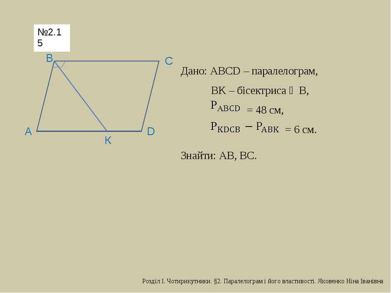 D С В А К Дано: АВСD – паралелограм, ВK – бісектриса ∠В, = 48 см, = 6 см. Зна...