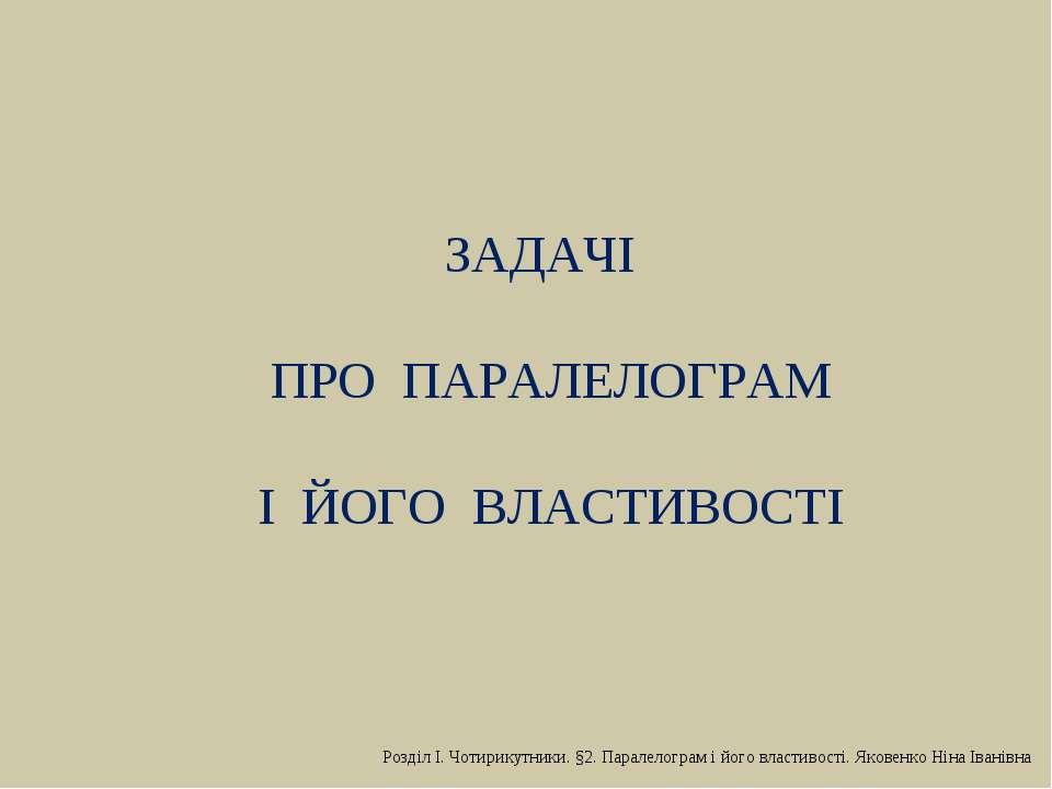 ЗАДАЧІ ПРО ПАРАЛЕЛОГРАМ І ЙОГО ВЛАСТИВОСТІ Розділ І. Чотирикутники. §2. Парал...
