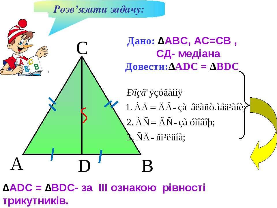 A B D C Дано: ∆AВС, АС=СВ , СД- медіана Довести:∆ADC = ∆BDC Розв'язати задачу...