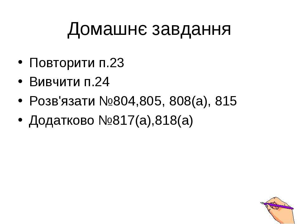 Домашнє завдання Повторити п.23 Вивчити п.24 Розв'язати №804,805, 808(a), 815...