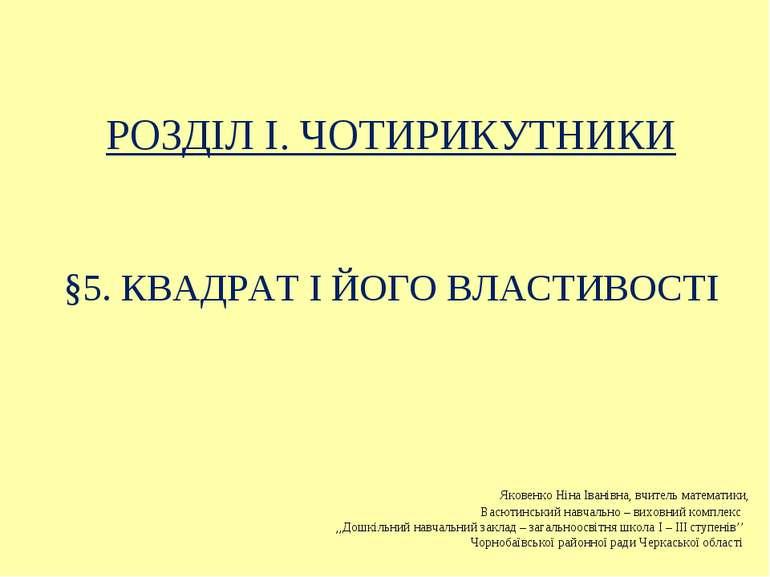 §5. КВАДРАТ І ЙОГО ВЛАСТИВОСТІ РОЗДІЛ I. ЧОТИРИКУТНИКИ Яковенко Ніна Іванівна...