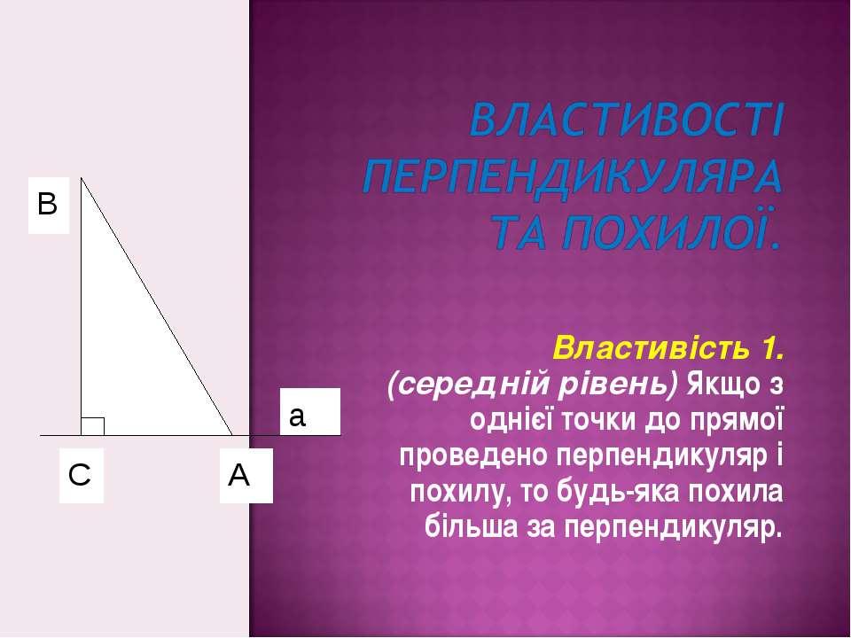 Властивість 1. (середній рівень) Якщо з однієї точки до прямої проведено перп...