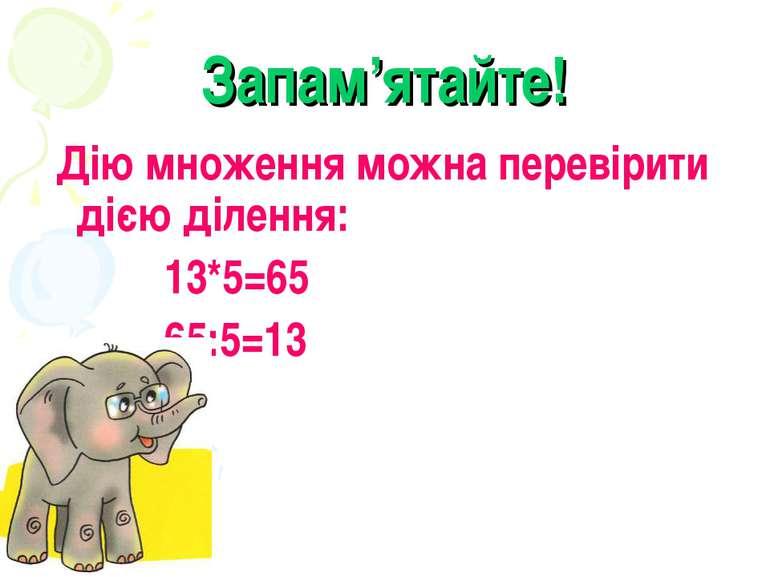 Запам'ятайте! Дію множення можна перевірити дією ділення: 13*5=65 65:5=13