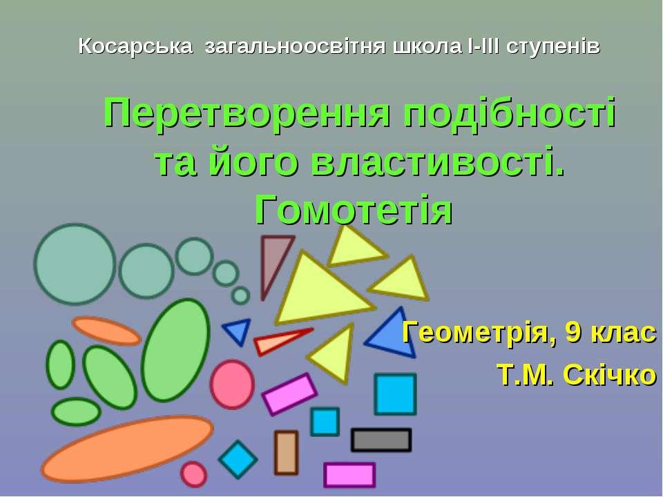 Перетворення подібності та його властивості. Гомотетія Геометрія, 9 клас Т.М....