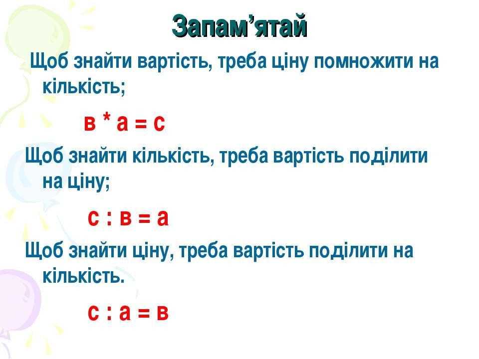 Запам'ятай Щоб знайти вартість, треба ціну помножити на кількість; в * а = с ...
