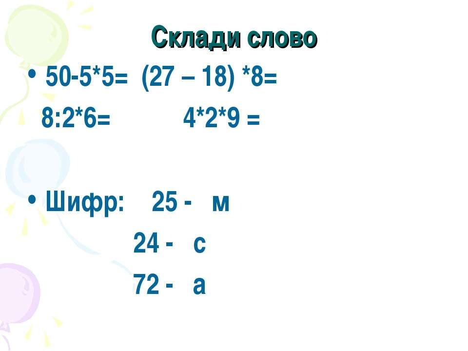 Склади слово 50-5*5= (27 – 18) *8= 8:2*6= 4*2*9 = Шифр: 25 - м 24 - с 72 - а
