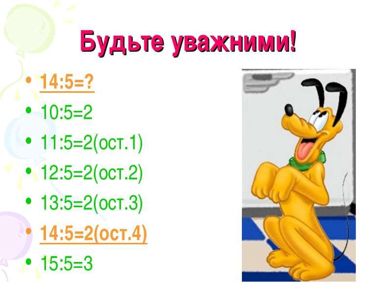 Будьте уважними! 14:5=? 10:5=2 11:5=2(ост.1) 12:5=2(ост.2) 13:5=2(ост.3) 14:5...