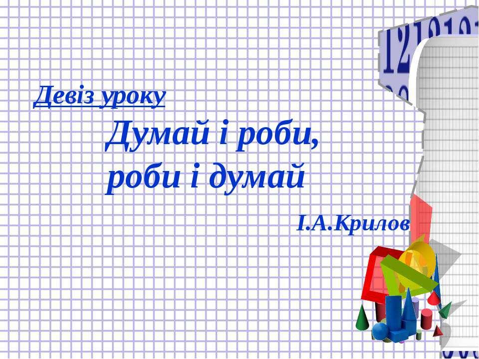 Девіз уроку Думай і роби, роби і думай І.А.Крилов