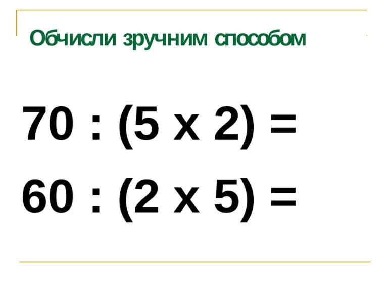 Обчисли зручним способом 70 : (5 х 2) = 60 : (2 х 5) =