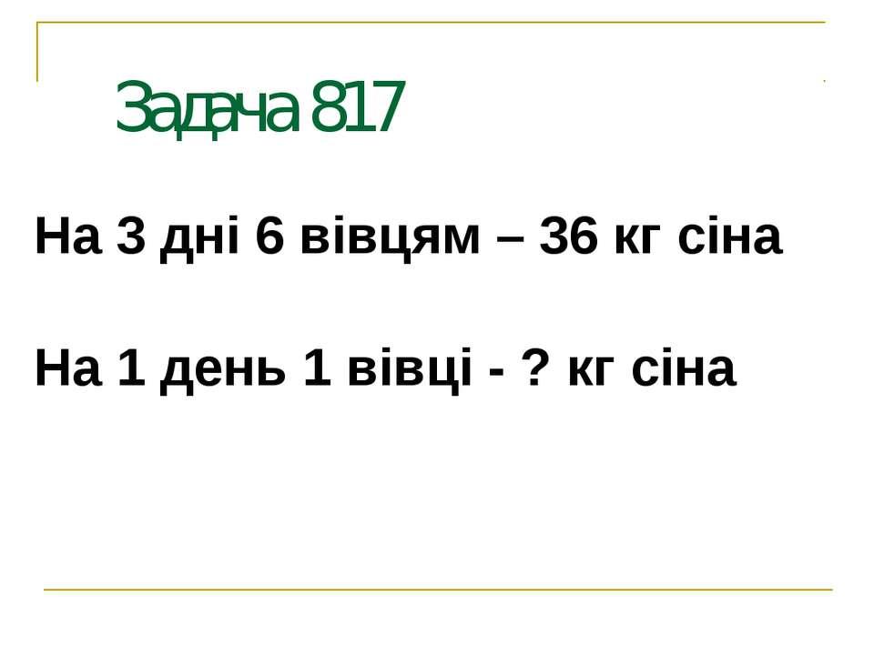 Задача 817 На 3 дні 6 вівцям – 36 кг сіна На 1 день 1 вівці - ? кг сіна