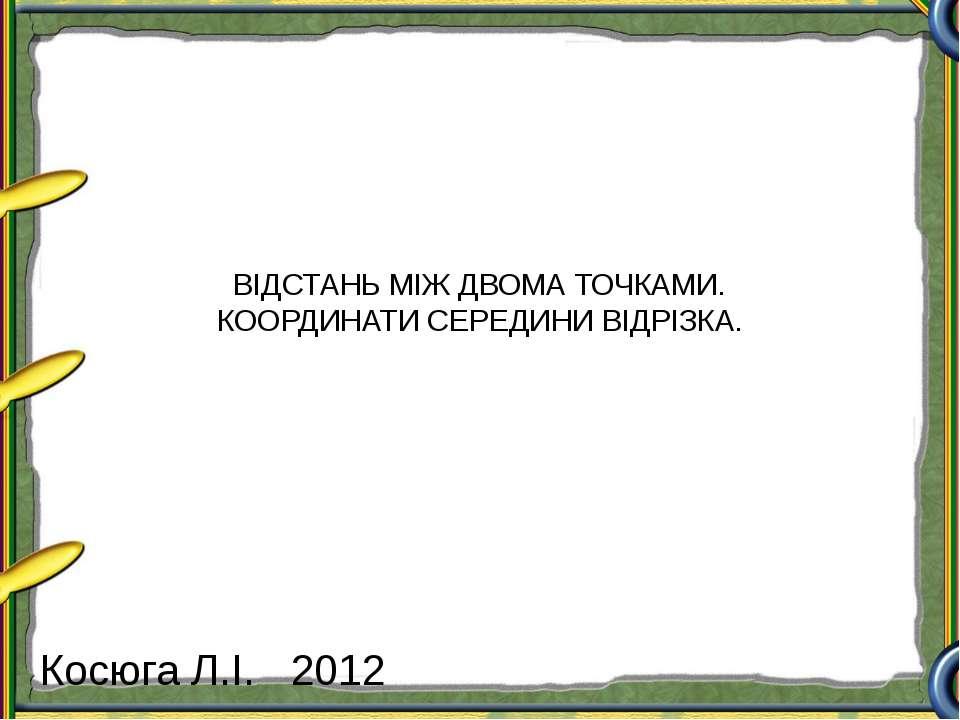 ВІДСТАНЬ МІЖ ДВОМА ТОЧКАМИ. КООРДИНАТИ СЕРЕДИНИ ВІДРІЗКА. Косюга Л.І. 2012