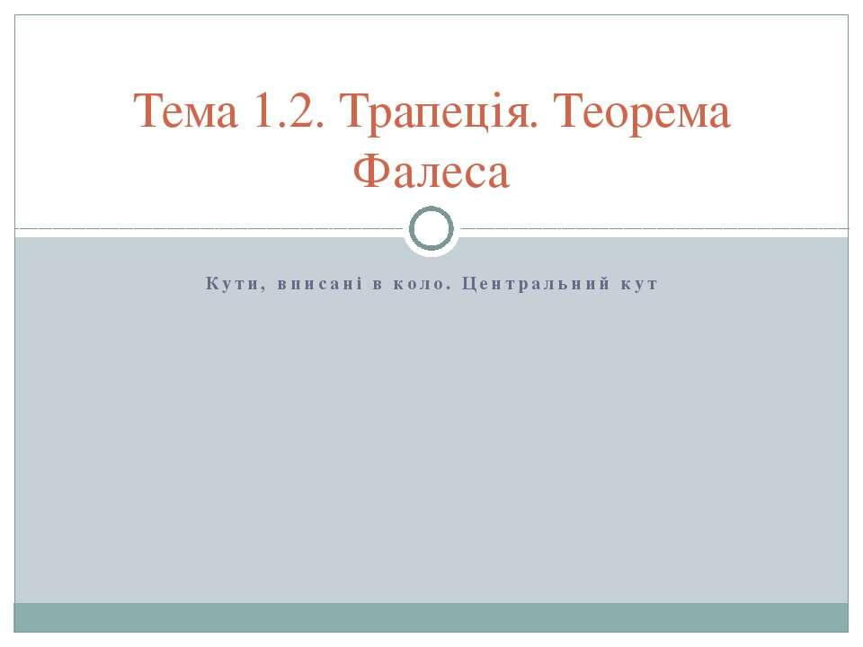 Кути, вписані в коло. Центральний кут Тема 1.2. Трапеція. Теорема Фалеса
