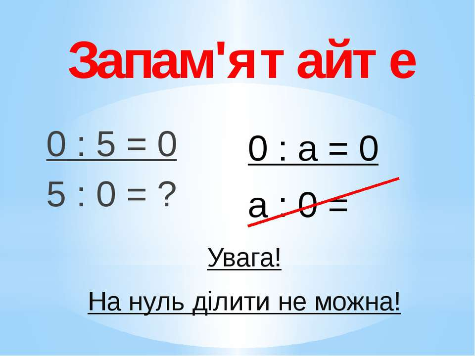 Запам'ятайте 0 : 5 = 0 5 : 0 = ? 0 : а = 0 а : 0 = Увага! На нуль ділити не м...