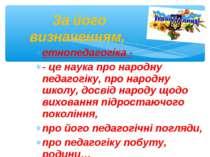 етнопедагогіка - - це наука про народну педагогіку, про народну школу, досвід...