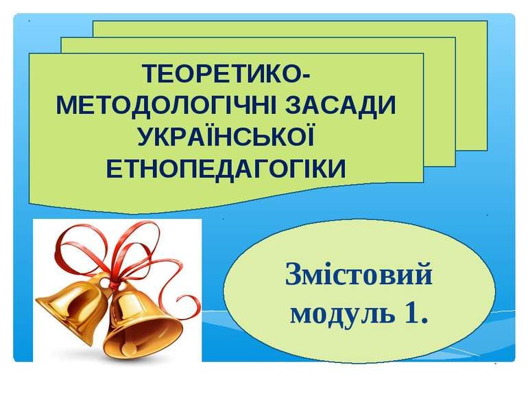 ТЕОРЕТИКО-МЕТОДОЛОГІЧНІ ЗАСАДИ УКРАЇНСЬКОЇ ЕТНОПЕДАГОГІКИ Змістовий модуль 1.