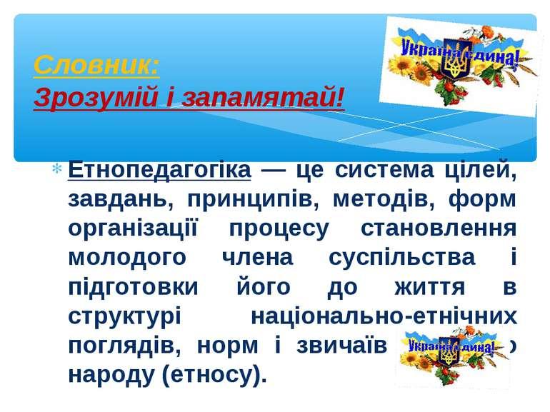 Етнопедагогіка — це система цілей, завдань, принципів, методів, форм організа...