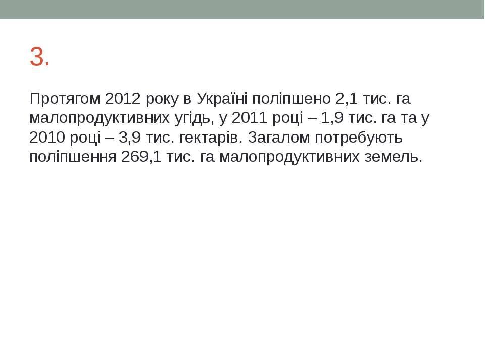 3. Протягом 2012 року в Україні поліпшено 2,1 тис. га малопродуктивних угідь,...