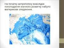 На початку антропогену внаслідок похолодання значного розвитку набуло материк...