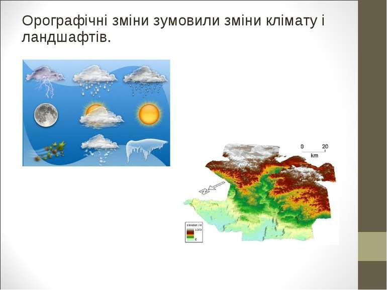 Орографічні зміни зумовили зміни клімату і ландшафтів.