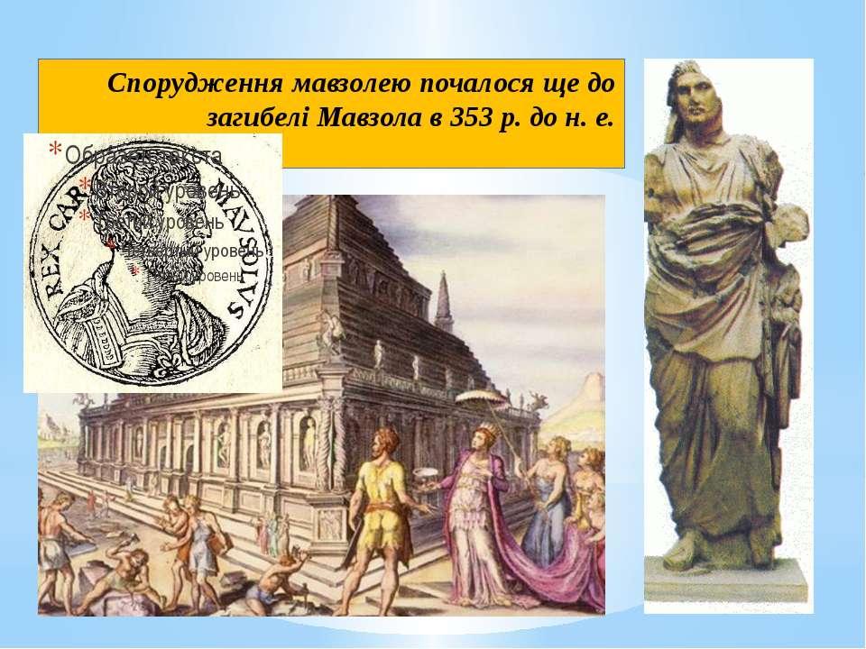 Спорудження мавзолею почалося ще до загибелі Мавзола в 353 р. до н. е.