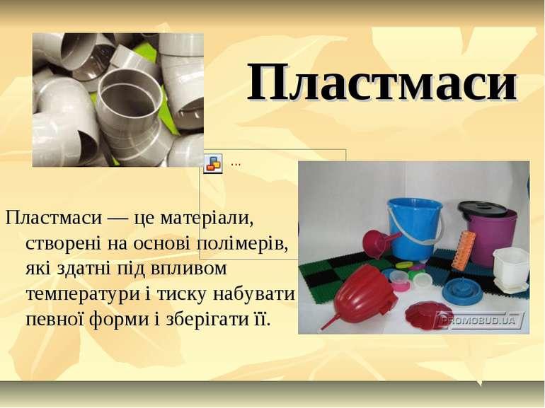 Пластмаси Пластмаси — це матеріали, створені на основі полімерів, які здатні ...