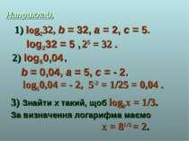 Наприклад. log232, b = 32, a = 2, c = 5. log232 = 5 , 25 = 32 . log50,04 , b ...