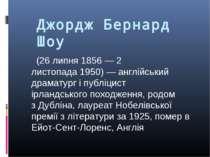 Джордж Бернард Шоу  (26 липня1856—2 листопада1950)— англійський драмат...