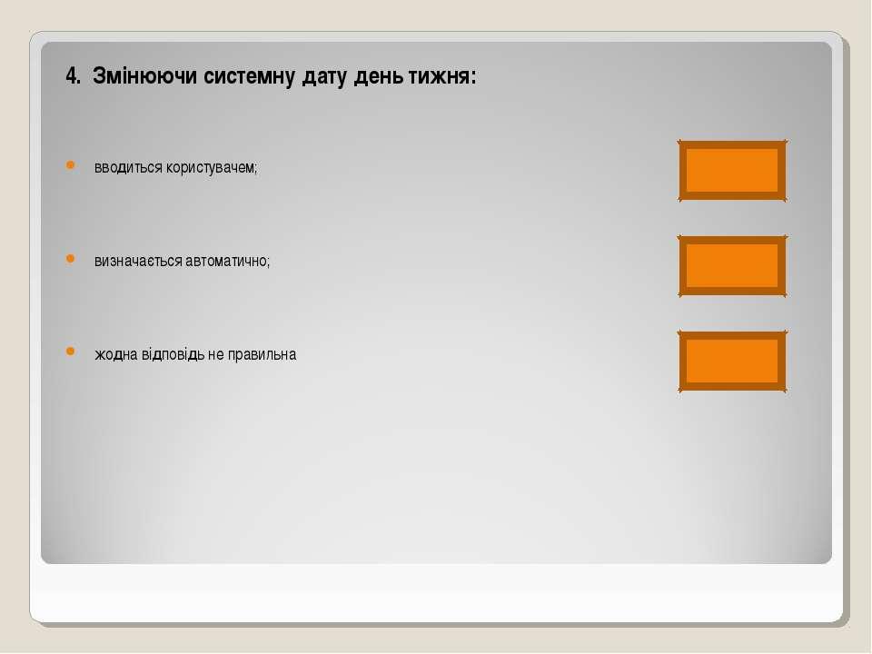 4. Змінюючи системну дату день тижня: вводиться користувачем; визначається ав...