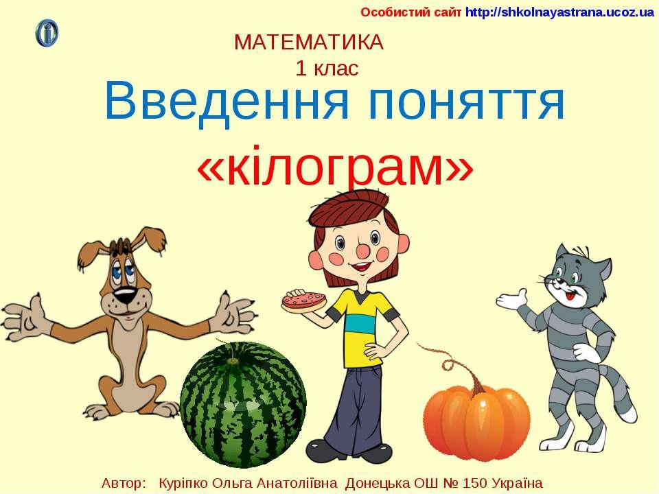 МАТЕМАТИКА 1 клас Введення поняття «кілограм» Особистий сайт http://shkolnaya...