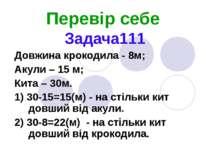 Перевір себе Задача111 Довжина крокодила - 8м; Акули – 15 м; Кита – 30м. 1) 3...