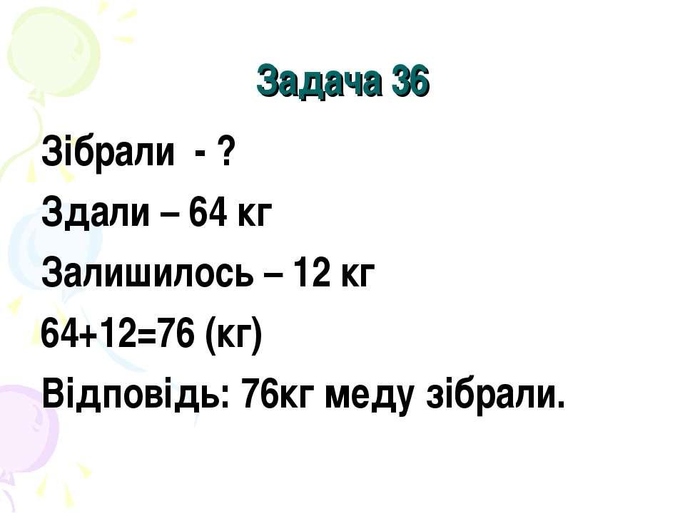 Задача 36 Зібрали - ? Здали – 64 кг Залишилось – 12 кг 64+12=76 (кг) Відповід...