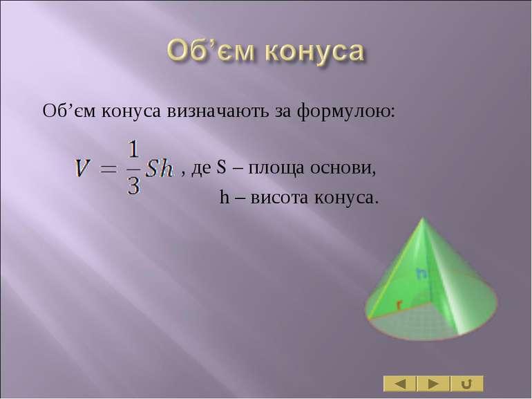 Об'єм конуса визначають за формулою: , де S – площа основи, h – висота конуса.