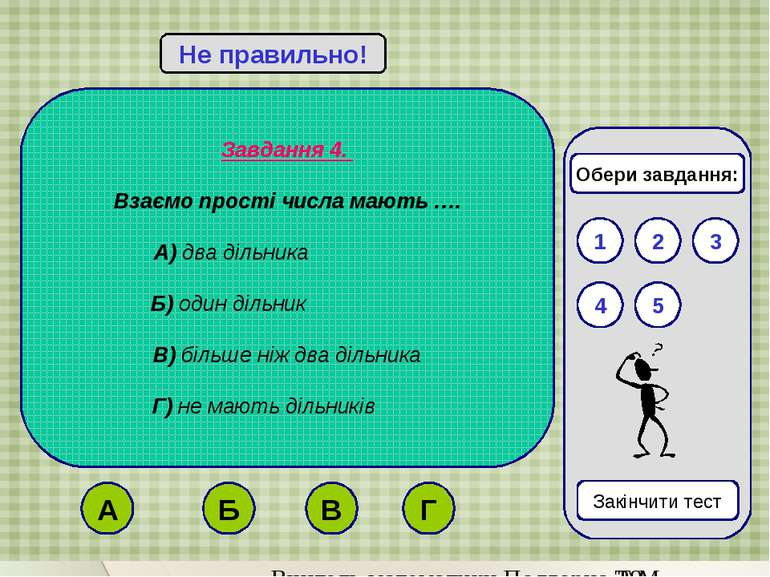 Завдання 4. Взаємо прості числа мають …. А) два дільника Б) один дільник В) б...