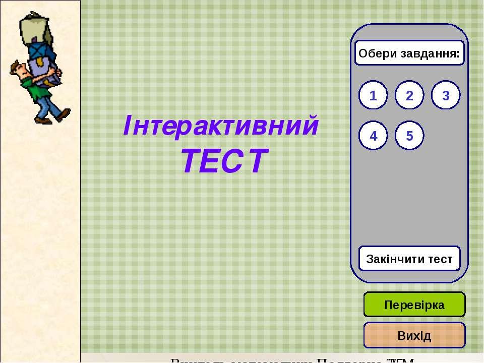 Інтерактивний ТЕСТ 1 3 2 Закінчити тест 5 4 Обери завдання: Перевірка Вихід В...