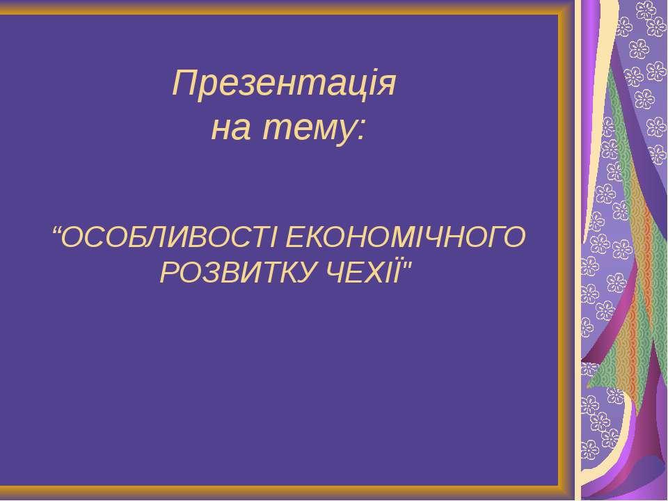 """Презентація на тему: """"ОСОБЛИВОСТІ ЕКОНОМІЧНОГО РОЗВИТКУ ЧЕХІЇ"""""""