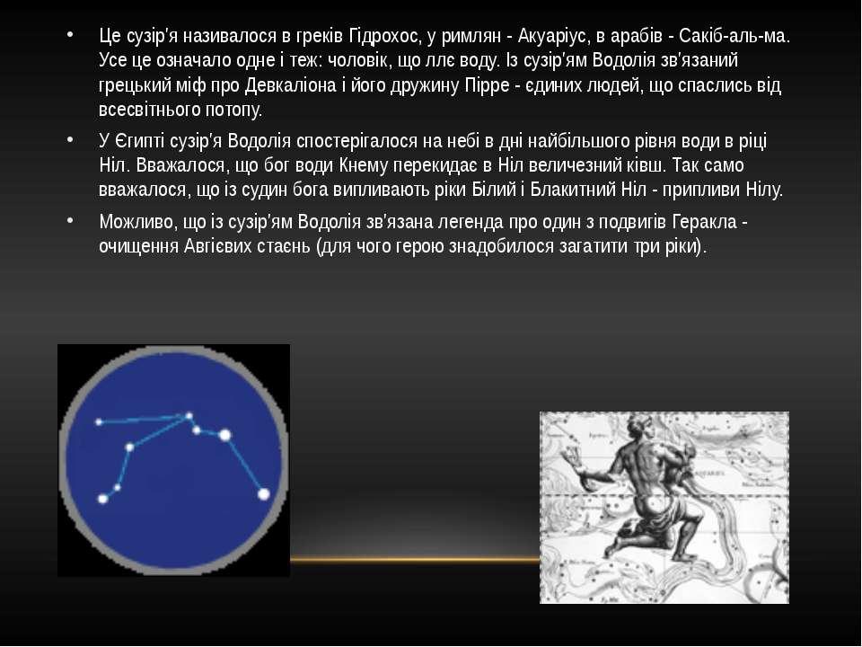 Це сузір'я називалося в греків Гідрохос, у римлян - Акуаріус, в арабів - Сакі...