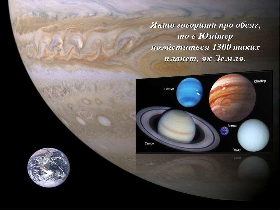 Якщо говорити про обсяг, то в Юпітер помістяться 1300 таких планет, як Земля.