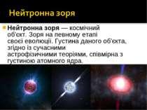 Нейтронна зоря— космічний об'єкт.Зоряна певному етапі своєїеволюції.Густ...