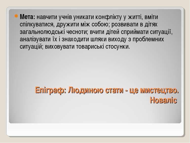 Епіграф: Людиною стати - це мистецтво. Новаліс  Мета: навчити учнів уникати ...