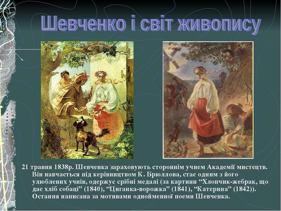 21 травня 1838р. Шевченка зараховують стороннім учнем Академії мистецтв. Він ...