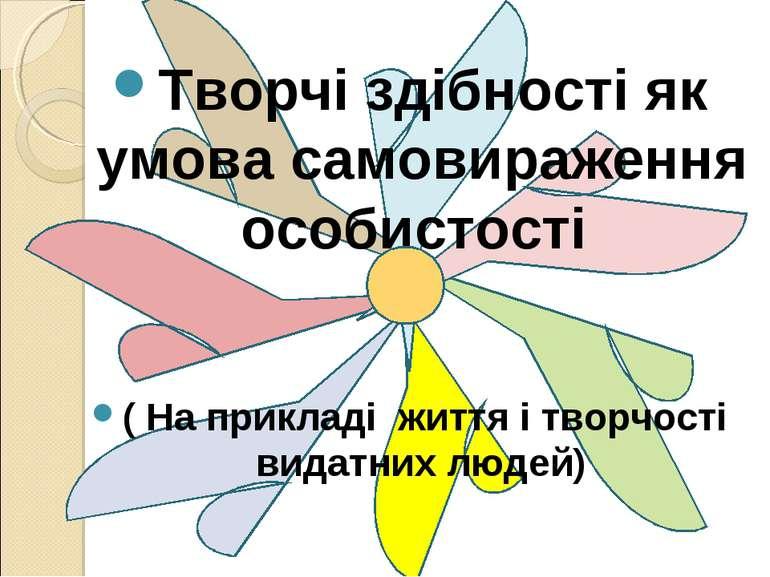 Творчі здібності як умова самовираження особистості ( На прикладі життя і тво...
