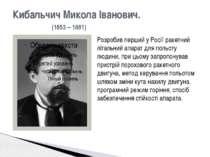 Кибальчич Микола Іванович. (1853 – 1881) Розробив перший у Росії ракетний літ...