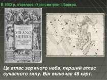 В 1603 р. з'явилася «Уранометрія» І. Байєра. Це атлас зоряного неба, перший а...
