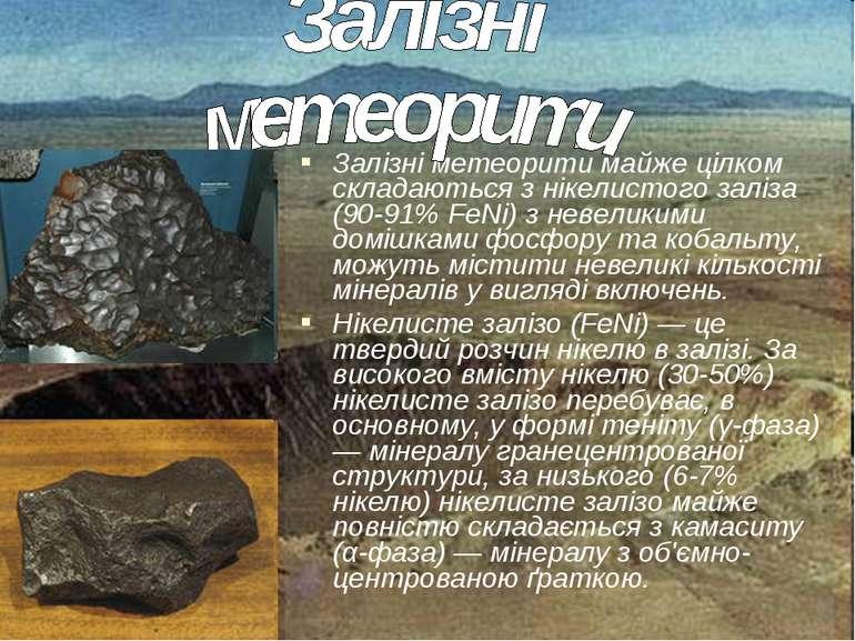 Залізні метеорити майже цілком складаються з нікелистого заліза (90-91% FeNi)...
