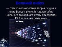 Великий вибух  — фізико-космологічна теорія, згідно з якою Всесвіт виник із ...