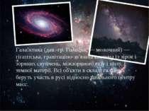 Гала ктика (дав.-гр. Γαλαξίας — молочний) — гігантська, гравітаціно-зв'язана ...