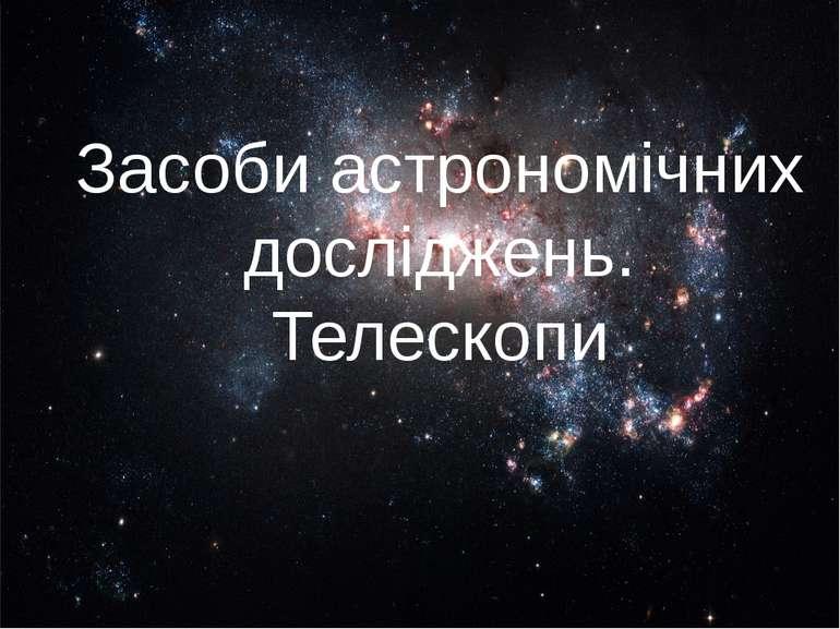 Засоби астрономічних досліджень. Телескопи