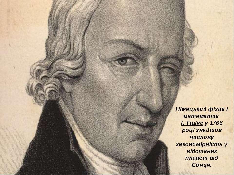 Німецький фізик і математик І. Тіціус у 1766 році знайшов числову закономірні...