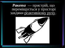Ракета— пристрій, що переміщується у просторі завдякиреактивному руху. рак...
