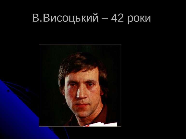 В.Висоцький – 42 роки